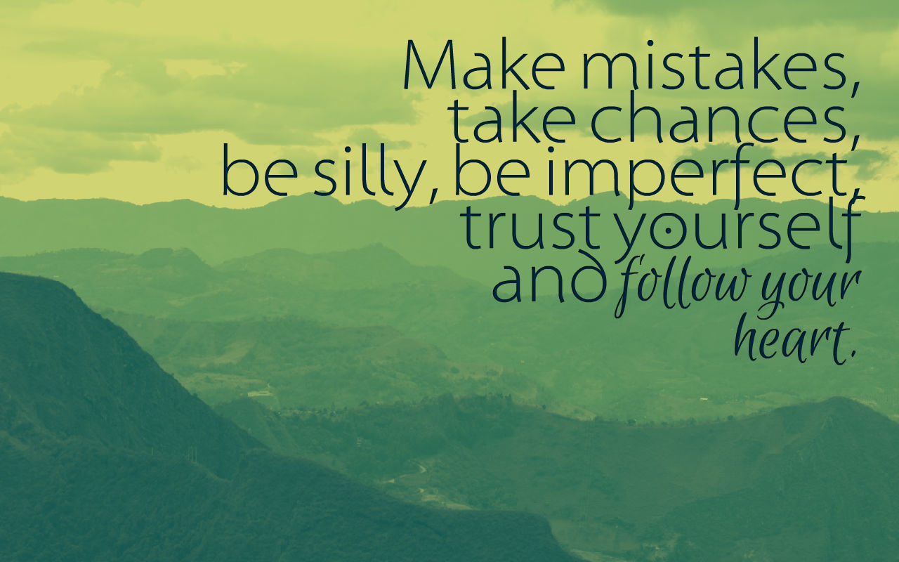 Quote emigreren: Make mistakes, take chances, be silly, be imperfect, trust yourself and follow your heart.