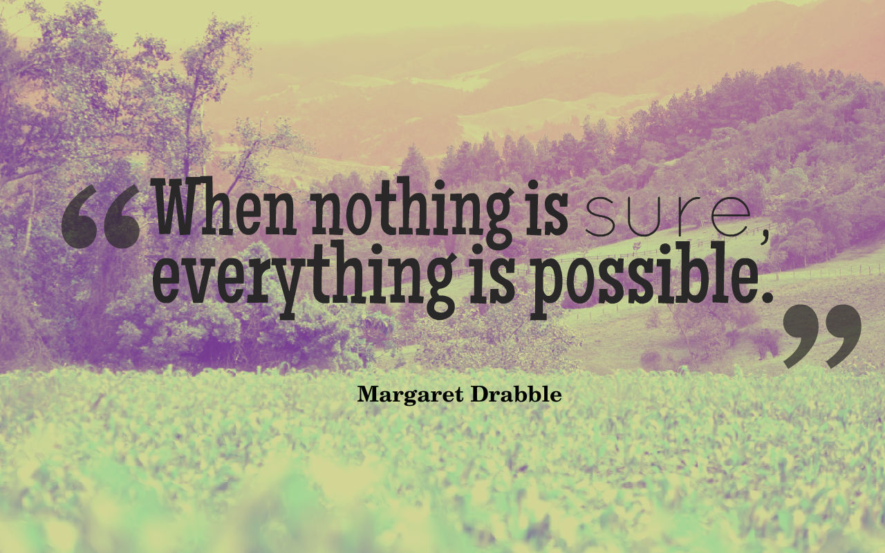 Quote: when nothing is sure, everything is possible